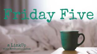 Friday Five Link Up MrsDisciple.com